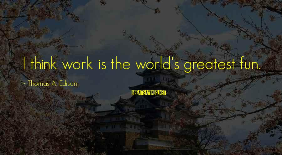 Thomas Edison Sayings By Thomas A. Edison: I think work is the world's greatest fun.