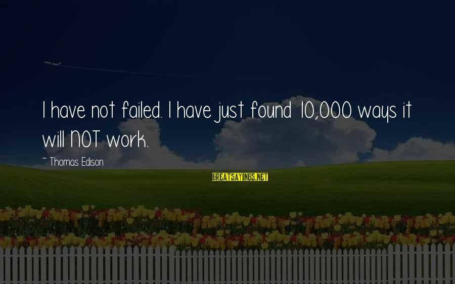 Thomas Edison Sayings By Thomas Edison: I have not failed. I have just found 10,000 ways it will NOT work.