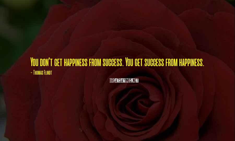 Thomas Flindt Sayings: You don't get happiness from success. You get success from happiness.