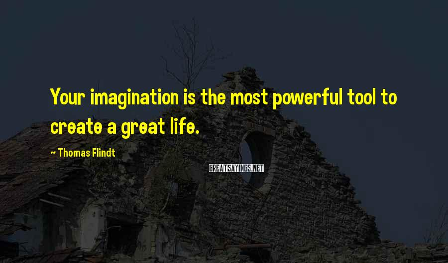 Thomas Flindt Sayings: Your imagination is the most powerful tool to create a great life.