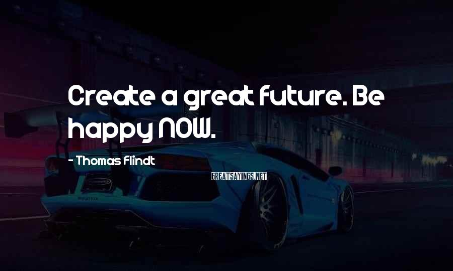 Thomas Flindt Sayings: Create a great future. Be happy NOW.