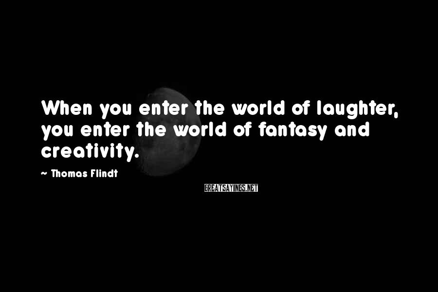 Thomas Flindt Sayings: When you enter the world of laughter, you enter the world of fantasy and creativity.
