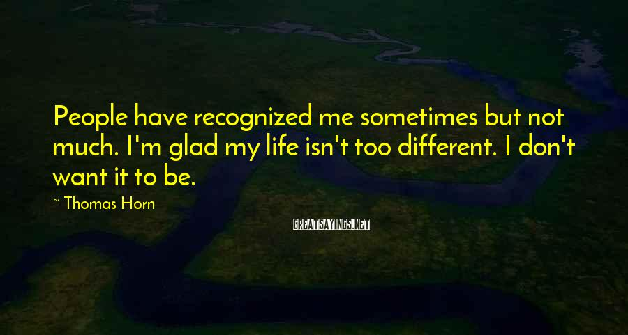 Thomas Horn Sayings: People have recognized me sometimes but not much. I'm glad my life isn't too different.