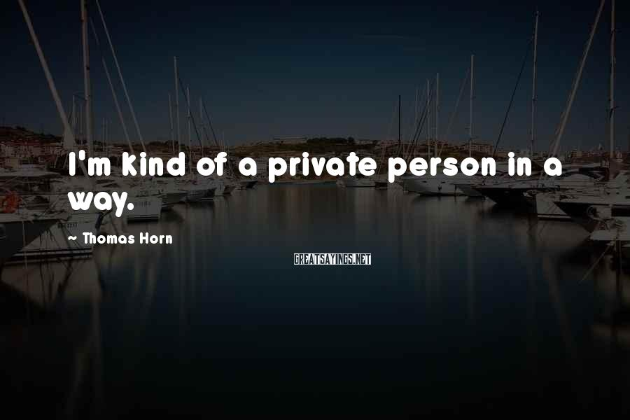 Thomas Horn Sayings: I'm kind of a private person in a way.