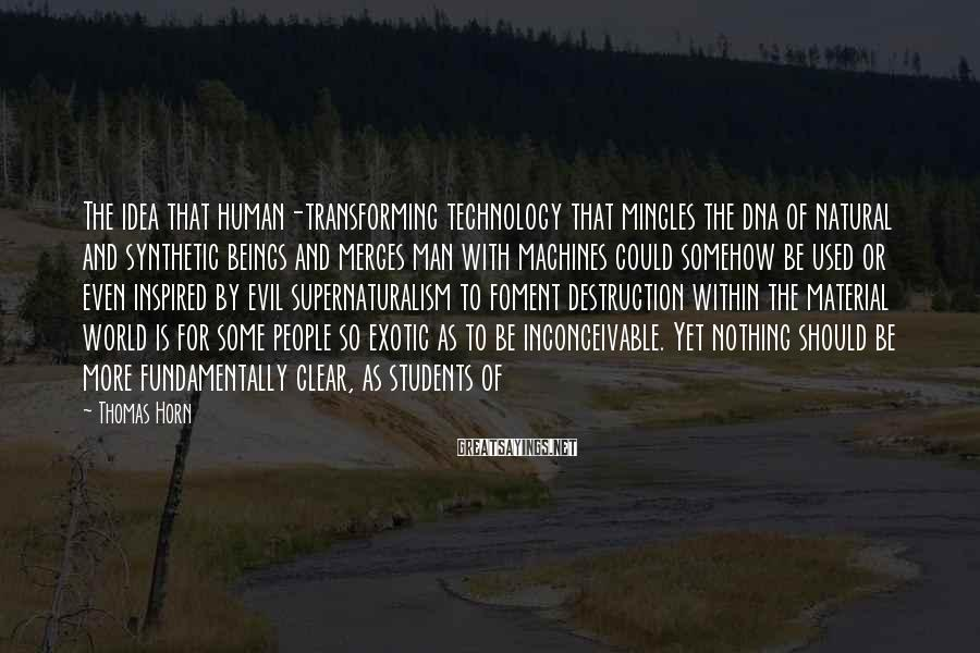 Thomas Horn Sayings: The idea that human-transforming technology that mingles the dna of natural and synthetic beings and