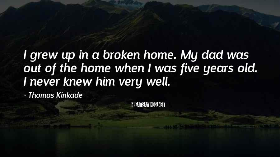 Thomas Kinkade Sayings: I grew up in a broken home. My dad was out of the home when