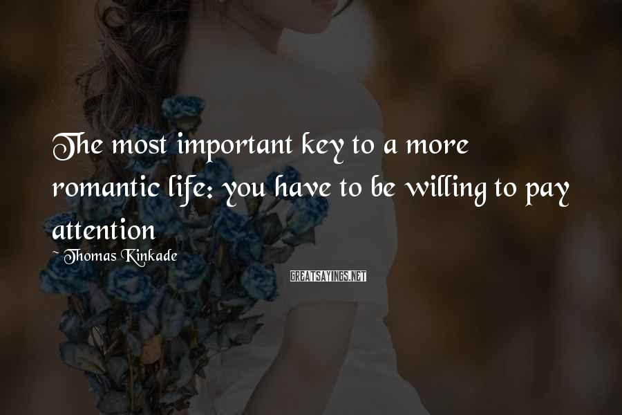 Thomas Kinkade Sayings: The most important key to a more romantic life: you have to be willing to