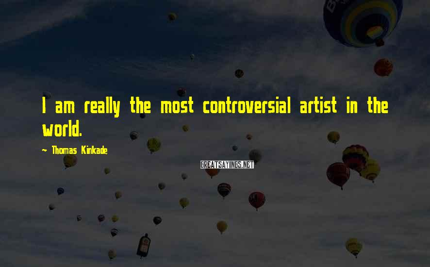 Thomas Kinkade Sayings: I am really the most controversial artist in the world.