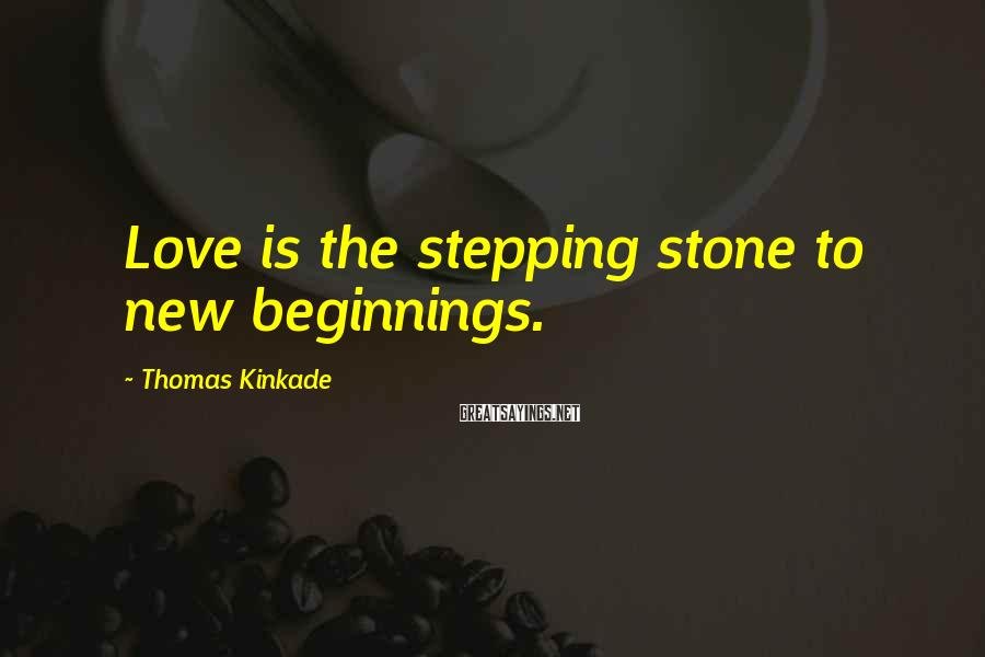 Thomas Kinkade Sayings: Love is the stepping stone to new beginnings.