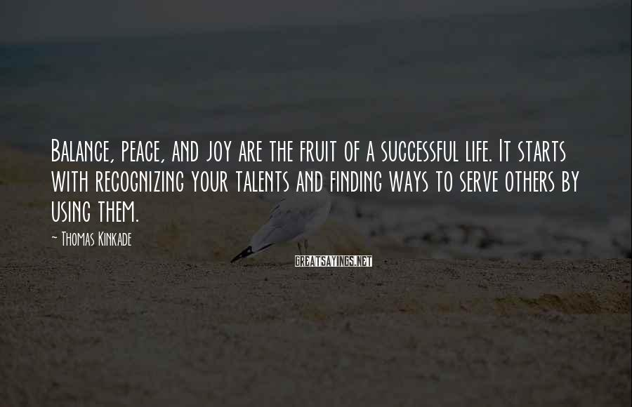 Thomas Kinkade Sayings: Balance, peace, and joy are the fruit of a successful life. It starts with recognizing