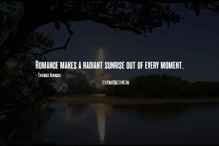 Thomas Kinkade Sayings: Romance makes a radiant sunrise out of every moment.