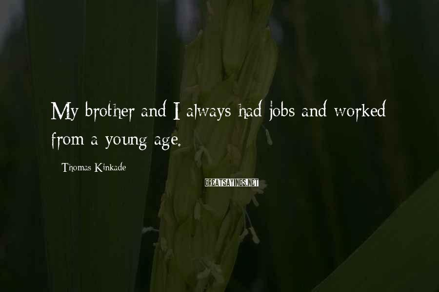 Thomas Kinkade Sayings: My brother and I always had jobs and worked from a young age.