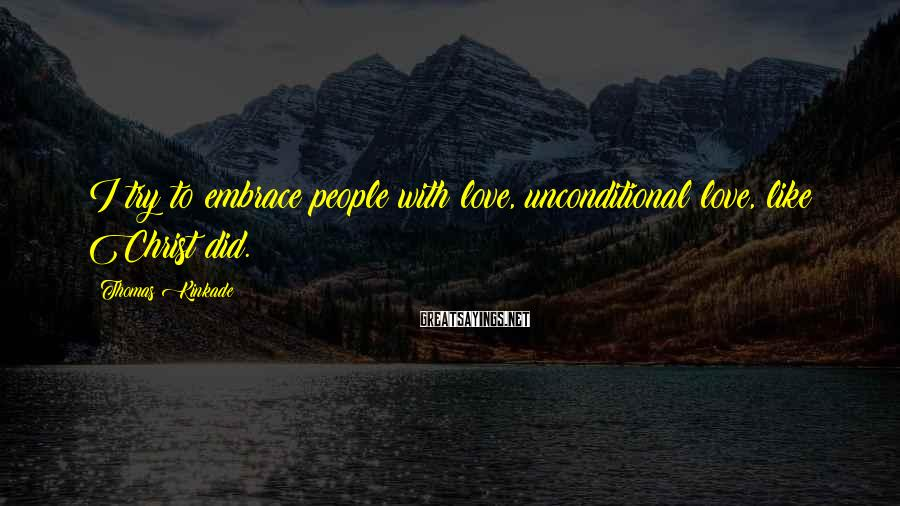 Thomas Kinkade Sayings: I try to embrace people with love, unconditional love, like Christ did.