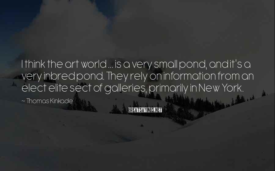 Thomas Kinkade Sayings: I think the art world ... is a very small pond, and it's a very