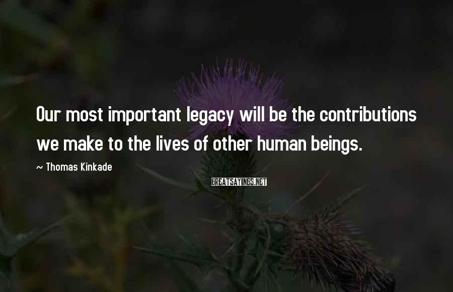 Thomas Kinkade Sayings: Our most important legacy will be the contributions we make to the lives of other