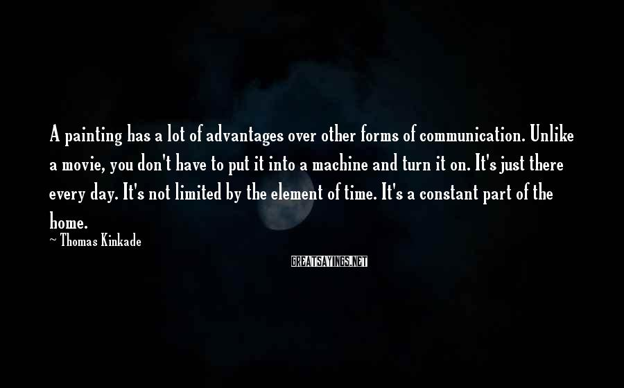 Thomas Kinkade Sayings: A painting has a lot of advantages over other forms of communication. Unlike a movie,