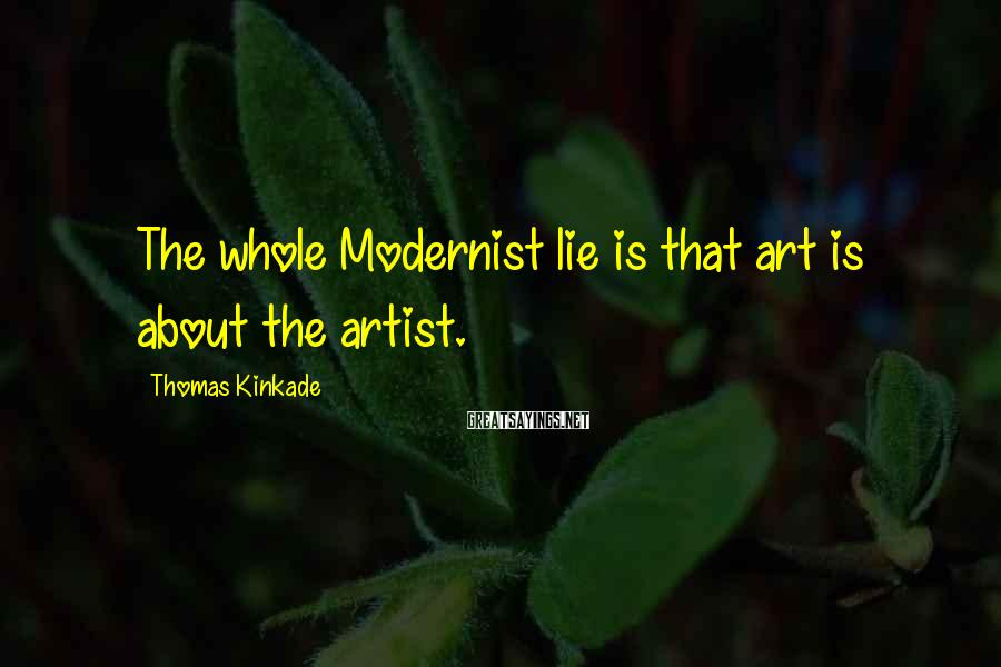 Thomas Kinkade Sayings: The whole Modernist lie is that art is about the artist.