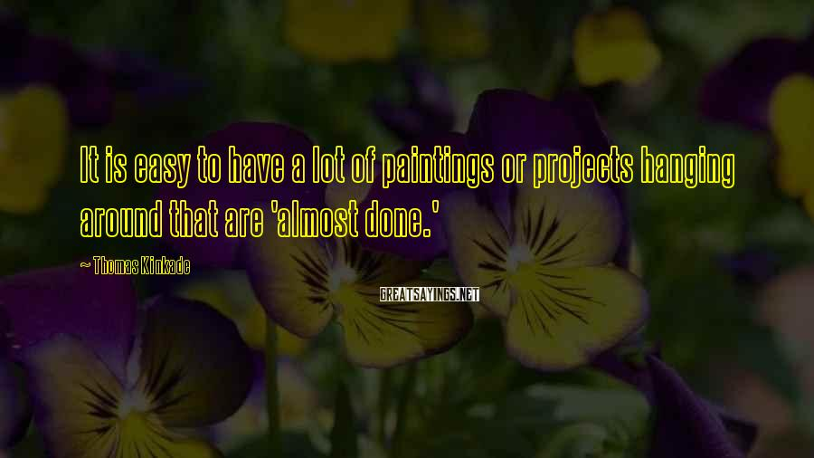 Thomas Kinkade Sayings: It is easy to have a lot of paintings or projects hanging around that are