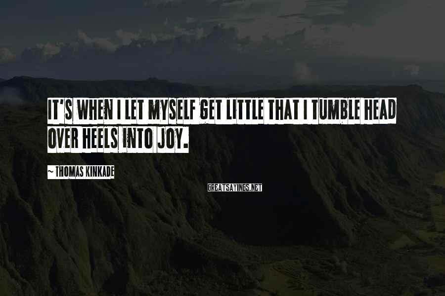Thomas Kinkade Sayings: It's when I let myself get little that I tumble head over heels into joy.