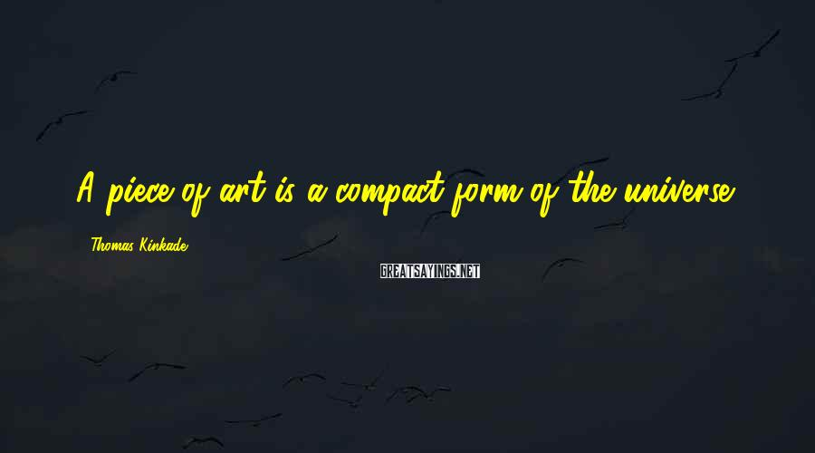 Thomas Kinkade Sayings: A piece of art is a compact form of the universe.