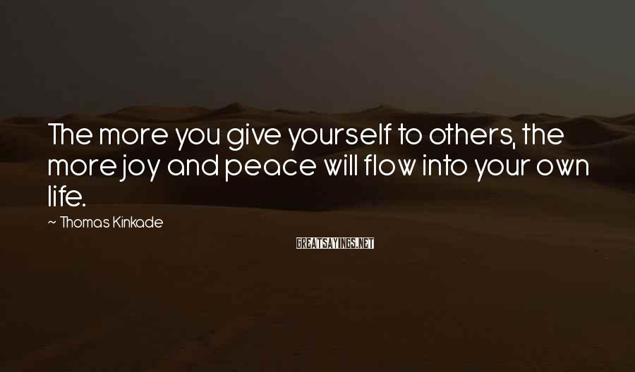 Thomas Kinkade Sayings: The more you give yourself to others, the more joy and peace will flow into