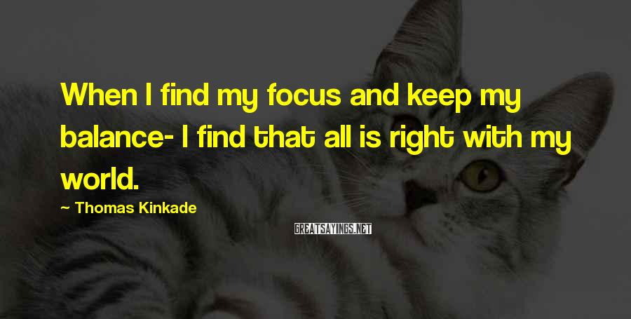 Thomas Kinkade Sayings: When I find my focus and keep my balance- I find that all is right