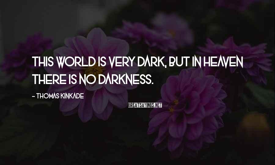 Thomas Kinkade Sayings: This world is very dark, but in Heaven there is no darkness.