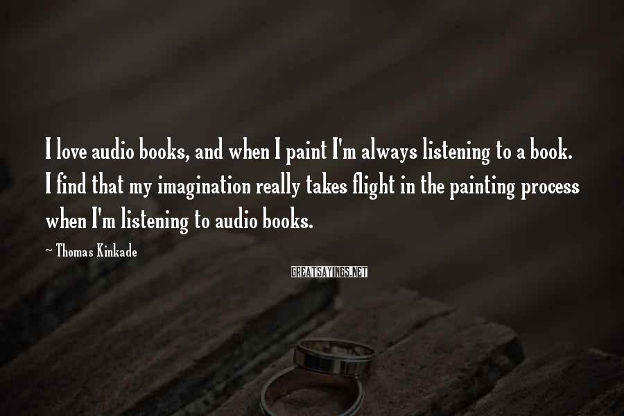 Thomas Kinkade Sayings: I love audio books, and when I paint I'm always listening to a book. I