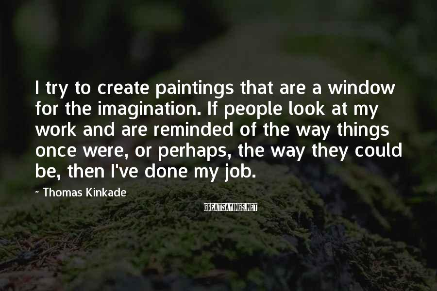 Thomas Kinkade Sayings: I try to create paintings that are a window for the imagination. If people look