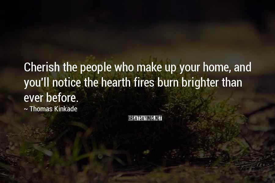Thomas Kinkade Sayings: Cherish the people who make up your home, and you'll notice the hearth fires burn