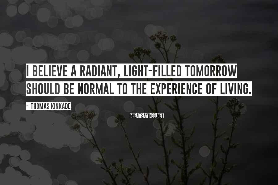 Thomas Kinkade Sayings: I believe a radiant, light-filled tomorrow should be normal to the experience of living.