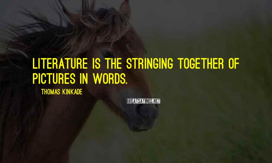 Thomas Kinkade Sayings: Literature is the stringing together of pictures in words.