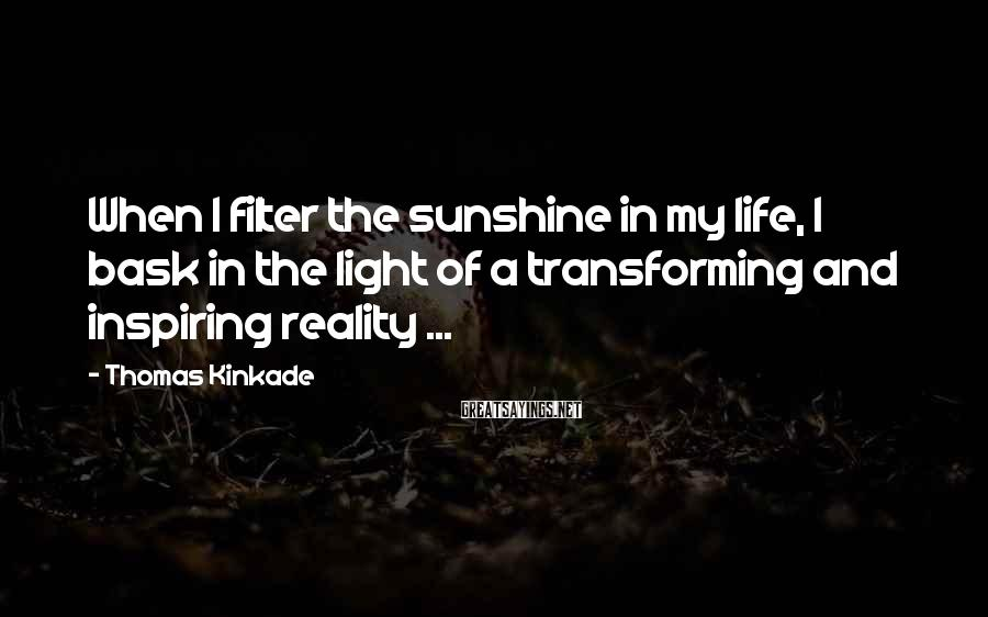 Thomas Kinkade Sayings: When I filter the sunshine in my life, I bask in the light of a