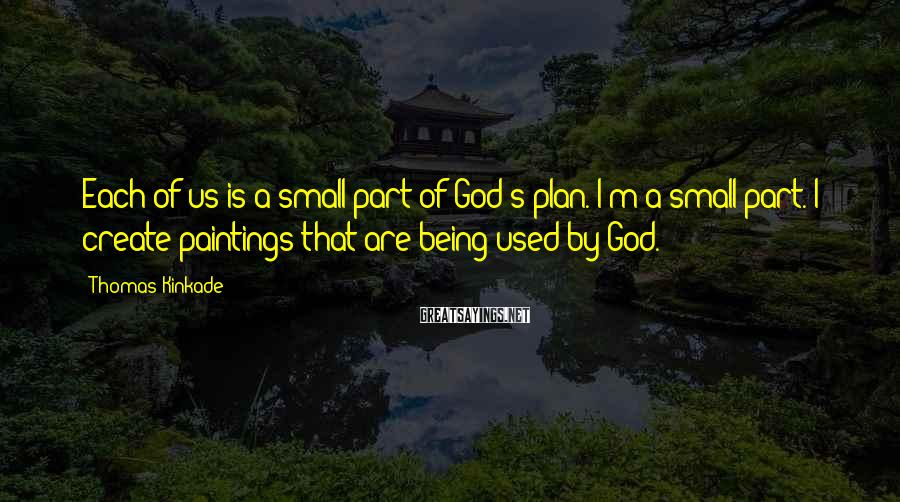 Thomas Kinkade Sayings: Each of us is a small part of God's plan. I'm a small part. I