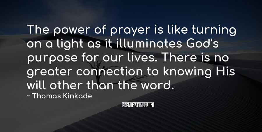 Thomas Kinkade Sayings: The power of prayer is like turning on a light as it illuminates God's purpose