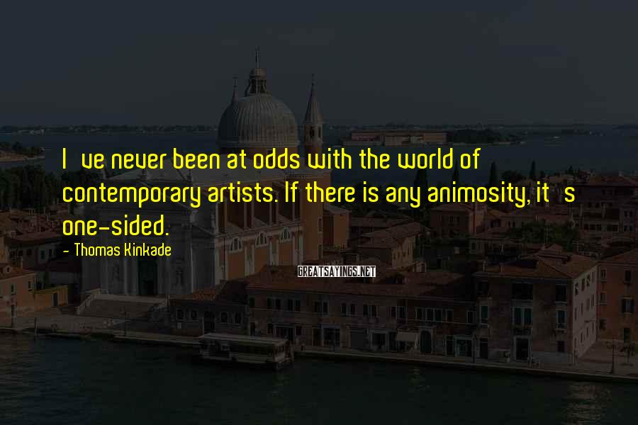 Thomas Kinkade Sayings: I've never been at odds with the world of contemporary artists. If there is any