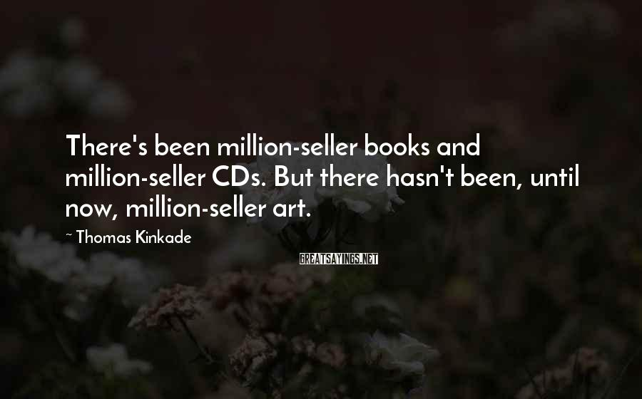 Thomas Kinkade Sayings: There's been million-seller books and million-seller CDs. But there hasn't been, until now, million-seller art.