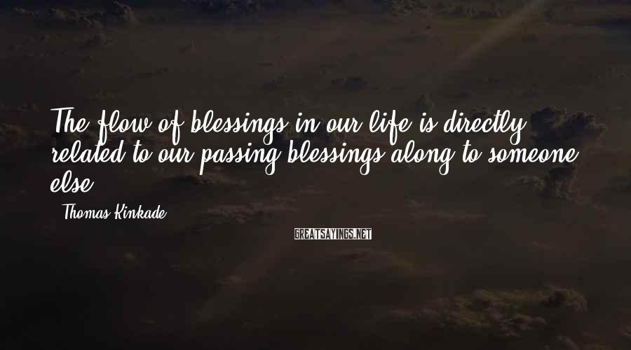 Thomas Kinkade Sayings: The flow of blessings in our life is directly related to our passing blessings along