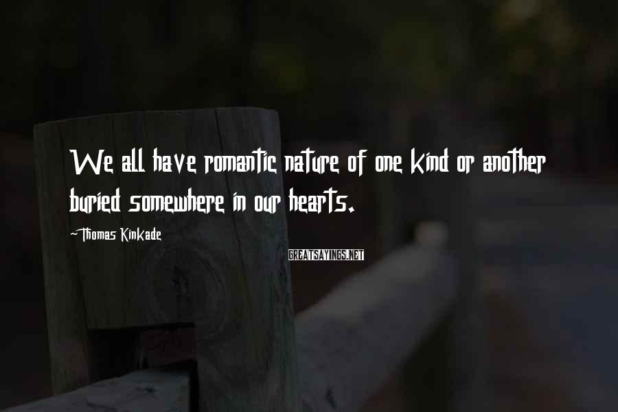Thomas Kinkade Sayings: We all have romantic nature of one kind or another buried somewhere in our hearts.