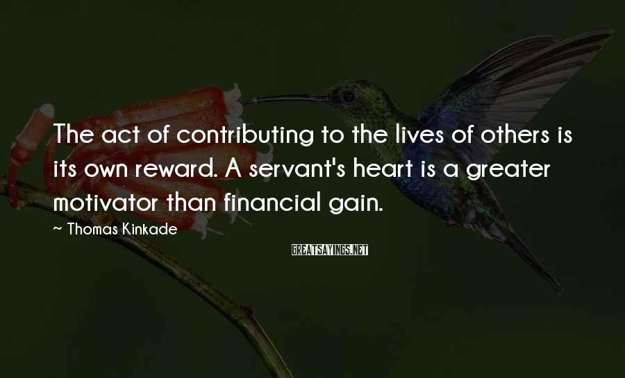 Thomas Kinkade Sayings: The act of contributing to the lives of others is its own reward. A servant's