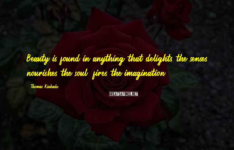 Thomas Kinkade Sayings: Beauty is found in anything that delights the senses, nourishes the soul, fires the imagination.