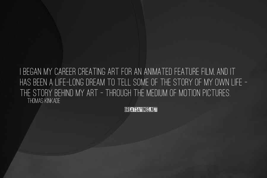 Thomas Kinkade Sayings: I began my career creating art for an animated feature film, and it has been