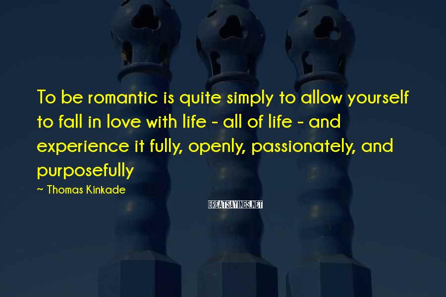 Thomas Kinkade Sayings: To be romantic is quite simply to allow yourself to fall in love with life
