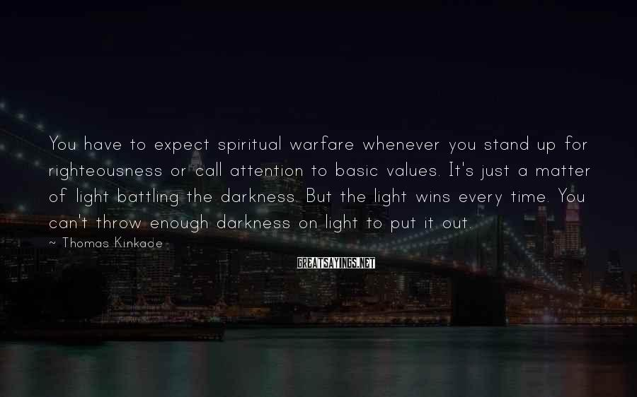 Thomas Kinkade Sayings: You have to expect spiritual warfare whenever you stand up for righteousness or call attention