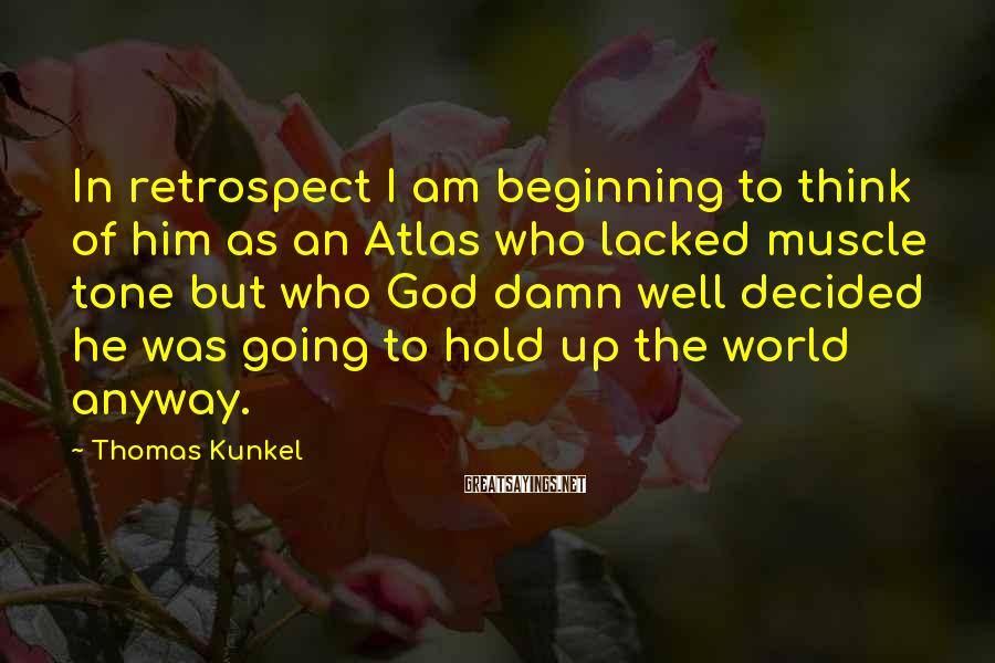 Thomas Kunkel Sayings: In retrospect I am beginning to think of him as an Atlas who lacked muscle