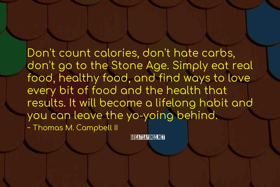 Thomas M. Campbell II Sayings: Don't count calories, don't hate carbs, don't go to the Stone Age. Simply eat real