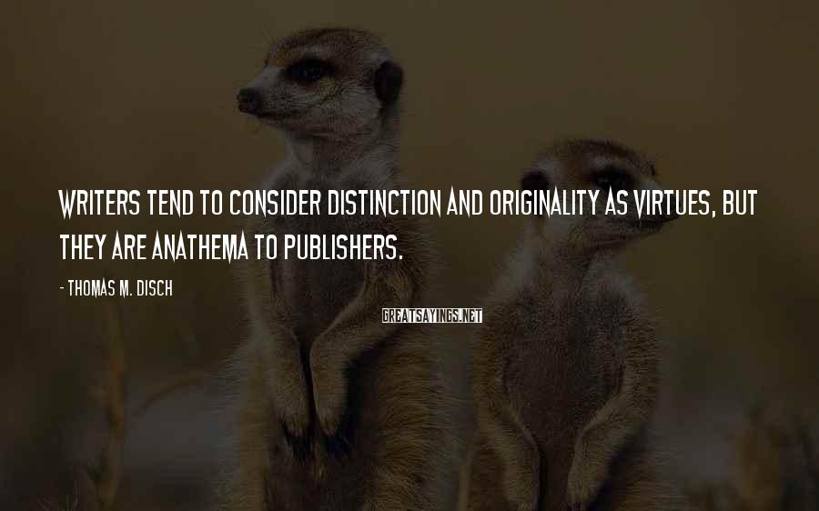 Thomas M. Disch Sayings: Writers tend to consider distinction and originality as virtues, but they are anathema to publishers.