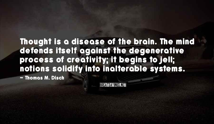 Thomas M. Disch Sayings: Thought is a disease of the brain. The mind defends itself against the degenerative process