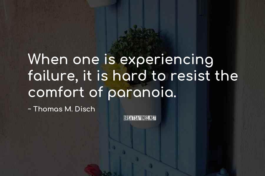 Thomas M. Disch Sayings: When one is experiencing failure, it is hard to resist the comfort of paranoia.