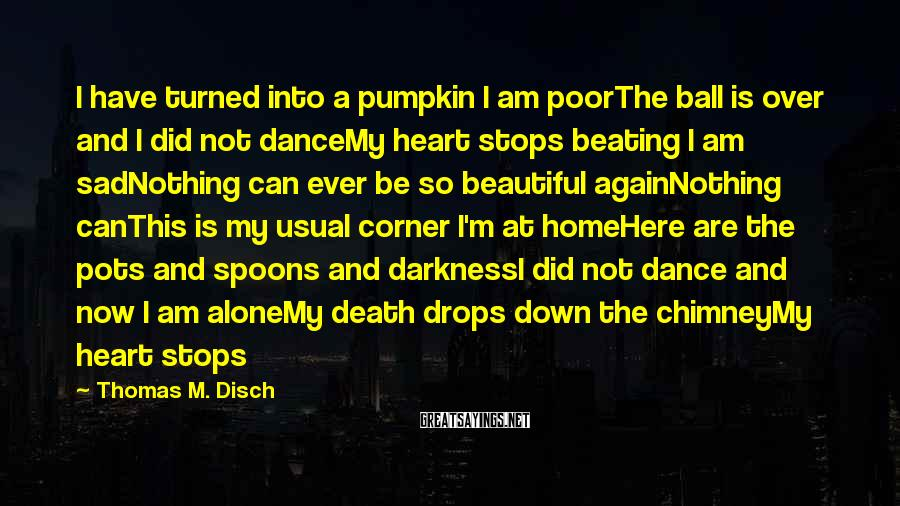 Thomas M. Disch Sayings: I have turned into a pumpkin I am poorThe ball is over and I did